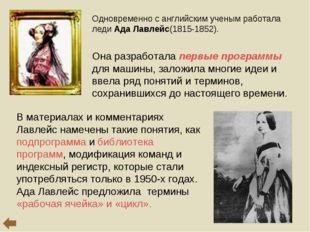 Одновременно с английским ученым работала леди Ада Лавлейс(1815-1852). Она р