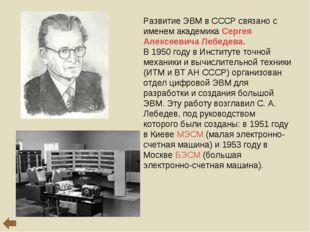 Развитие ЭВМ в СССР связано с именем академика Сергея Алексеевича Лебедева. В