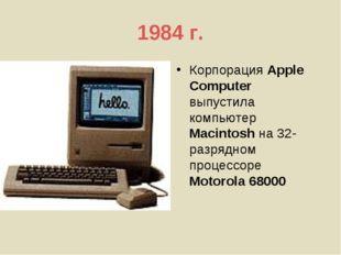 1984 г. Корпорация Apple Computer выпустила компьютер Macintosh на 32-разрядн