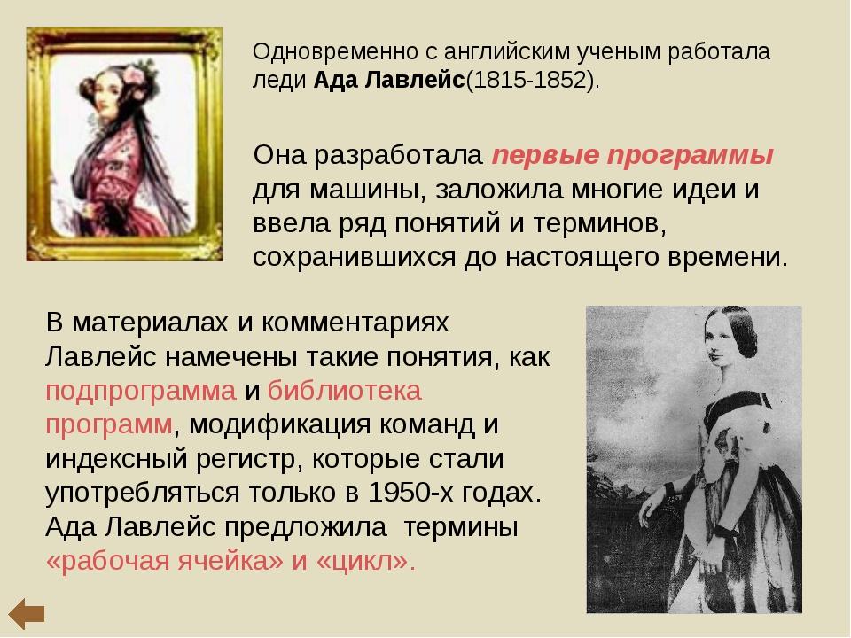 Одновременно с английским ученым работала леди Ада Лавлейс(1815-1852). Она р...