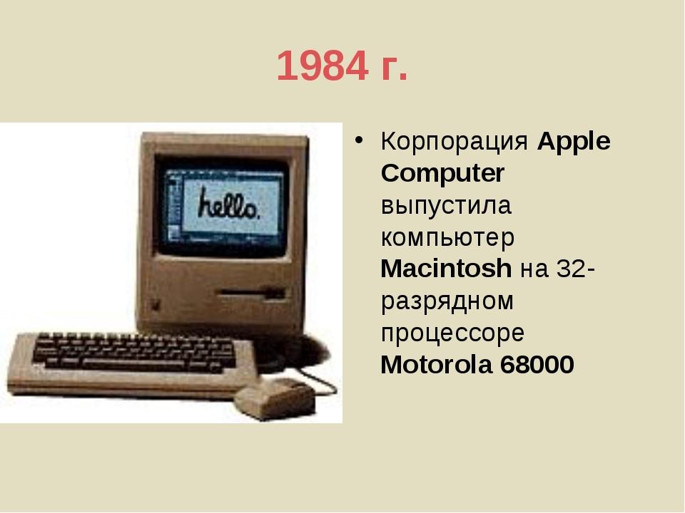 1984 г. Корпорация Apple Computer выпустила компьютер Macintosh на 32-разрядн...
