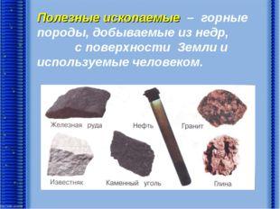 Полезные ископаемые – горные породы, добываемые из недр, с поверхности Земли
