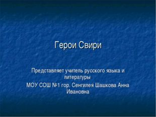 Герои Свири Представляет учитель русского языка и литературы МОУ СОШ №1 гор.