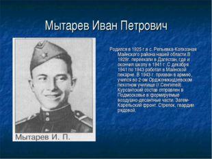 Мытарев Иван Петрович Родился в 1925 г.в с. Репьевка-Колхозная Майнского райо
