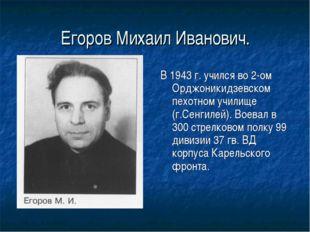 Егоров Михаил Иванович. В 1943 г. учился во 2-ом Орджоникидзевском пехотном у