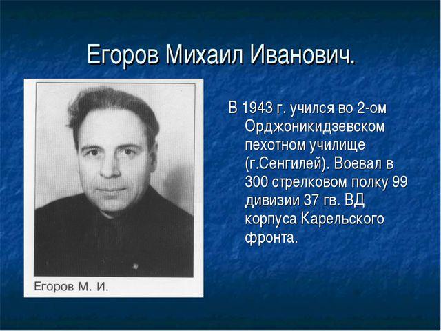 Егоров Михаил Иванович. В 1943 г. учился во 2-ом Орджоникидзевском пехотном у...