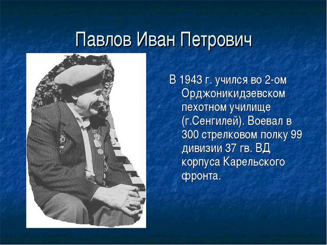 Павлов Иван Петрович В 1943 г. учился во 2-ом Орджоникидзевском пехотном учил...
