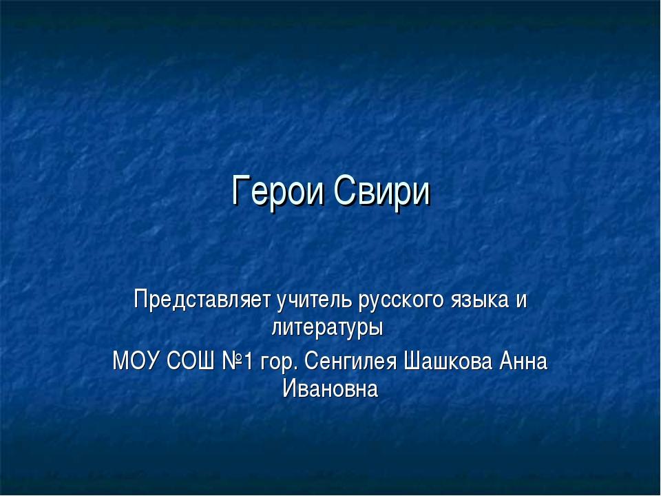 Герои Свири Представляет учитель русского языка и литературы МОУ СОШ №1 гор....