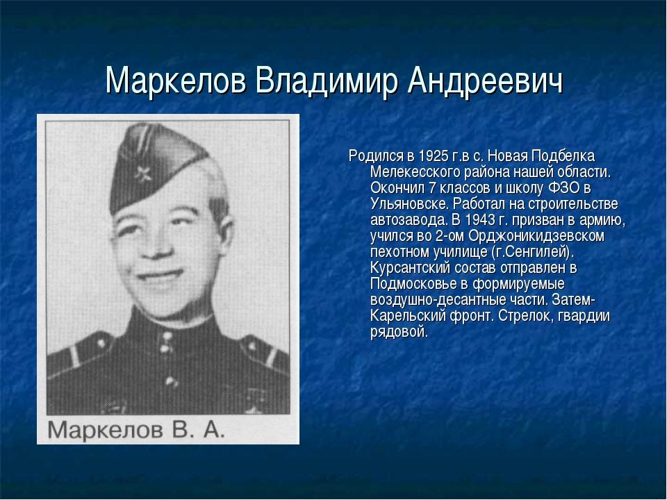 Маркелов Владимир Андреевич Родился в 1925 г.в с. Новая Подбелка Мелекесского...