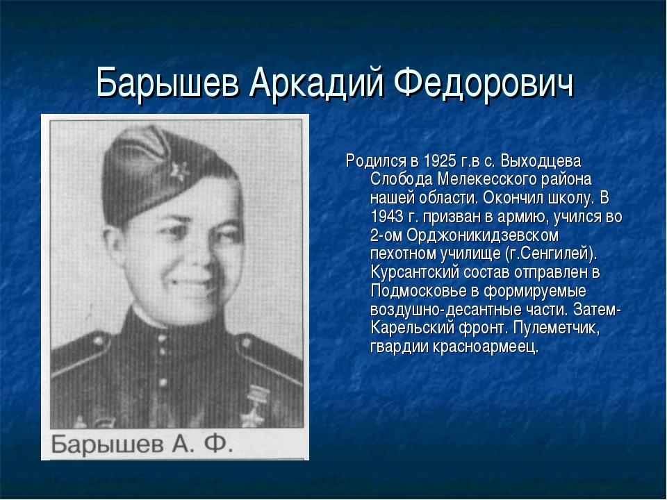 Барышев Аркадий Федорович Родился в 1925 г.в с. Выходцева Слобода Мелекесског...