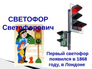 СВЕТОФОР Светофорович Первый светофор появился в 1868 году, в Лондоне