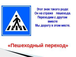 Этот знак такого рода: Он на страже пешехода. Переходим с другом вместе Мы до