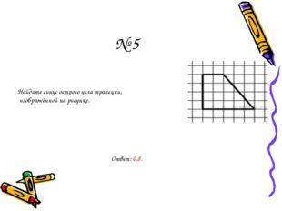 № 5 Найдите синус острого угла трапеции, изображённой на рисунке. Ответ: 0,8.