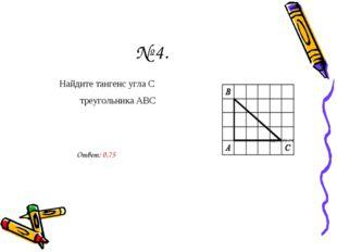 № 4. Найдите тангенс угла С   треугольника АВС Ответ: 0,75