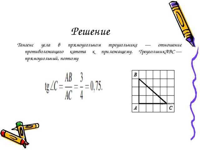 Решение Тангенс угла в прямоугольном треугольнике — отношение противолежащего...