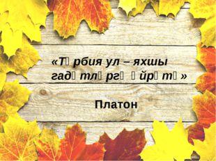 «Тәрбия ул – яхшы гадәтләргә өйрәтү» Платон