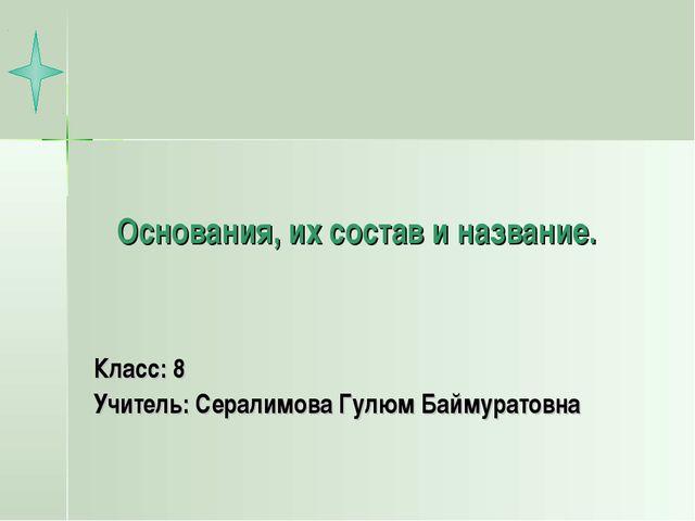 Основания, их состав и название. Класс: 8 Учитель: Сералимова Гулюм Баймурато...
