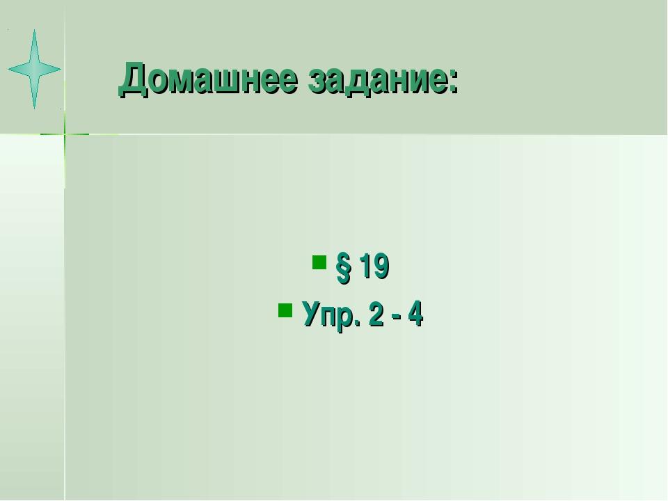 Домашнее задание: § 19 Упр. 2 - 4
