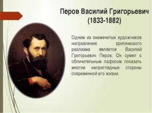 Перов Василий Григорьевич (1833-1882) Одним из знаменитых художников направле