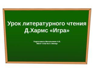Урок литературного чтения Д.Хармс «Игра» Подготовила Михальченко Н.В. МБОУ С