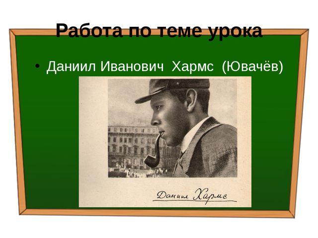 Работа по теме урока Даниил Иванович Хармс (Ювачёв) ( 1905 – 1942)