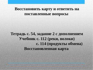 Восстановить карту и ответить на поставленные вопросы Тетрадь с. 54, задание