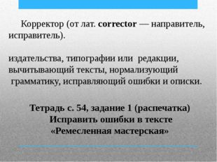 Корректор (от лат. corrector — направитель, исправитель). Корректиро́вщик —