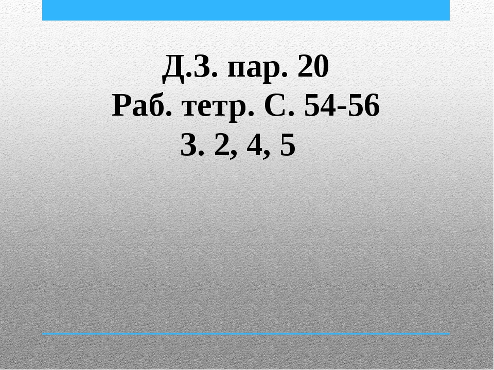 Д.З. пар. 20 Раб. тетр. С. 54-56 З. 2, 4, 5