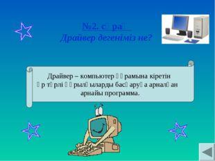№2. сұрақ Драйвер дегеніміз не? Драйвер – компьютер құрамына кіретін әр түрлі