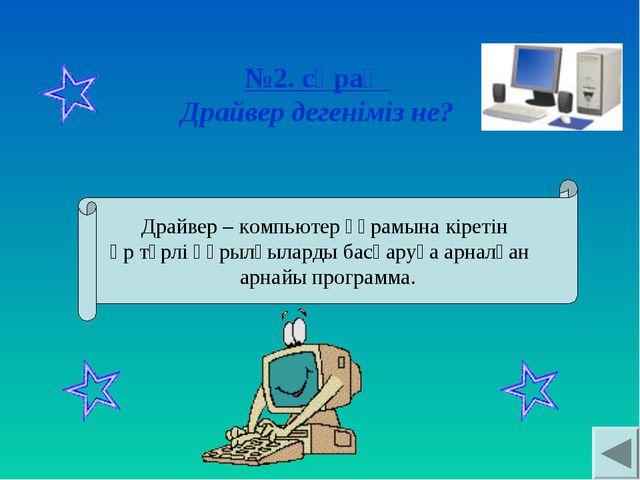 №2. сұрақ Драйвер дегеніміз не? Драйвер – компьютер құрамына кіретін әр түрлі...