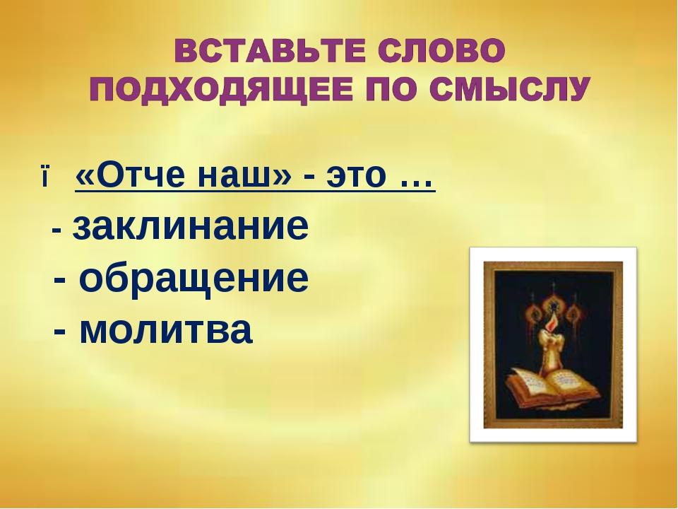 ● «Отче наш» - это … - заклинание - обращение - молитва