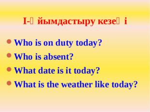 I-Ұйымдастыру кезеңі Who is on duty today? Who is absent? What date is it tod