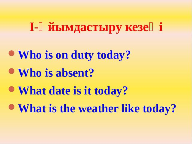 I-Ұйымдастыру кезеңі Who is on duty today? Who is absent? What date is it tod...