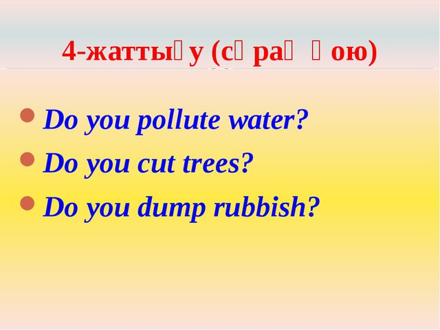 4-жаттығу (сұрақ қою) Do you pollute water? Do you cut trees? Do you dump rub...