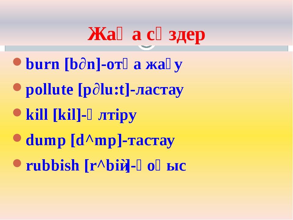Жаңа сөздер burn [b∂n]-отқа жағу pollute [p∂lu:t]-ластау kill [kil]-өлтіру du...