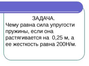 ЗАДАЧА. Чему равна сила упругости пружины, если она растягивается на 0,25 м,