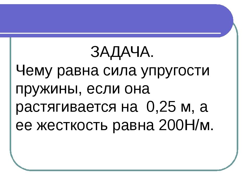 ЗАДАЧА. Чему равна сила упругости пружины, если она растягивается на 0,25 м,...