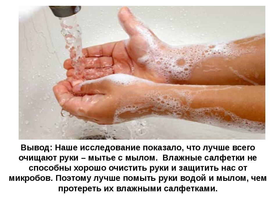 Вывод: Наше исследование показало, что лучше всего очищают руки – мытье с мыл...
