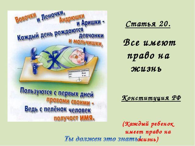 Статья 20. Все имеют право на жизнь Конституция РФ (Каждый ребенок имеет прав...