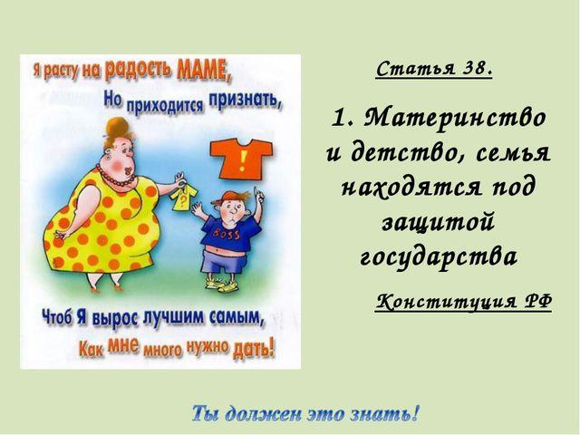 Статья 38. 1. Материнство и детство, семья находятся под защитой государства...