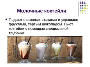 Молочные коктейли Подают в высоких стаканах и украшают фруктами, тертым шокол