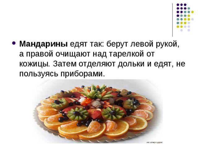 Мандарины едят так: берут левой рукой, а правой очищают над тарелкой от кожиц...
