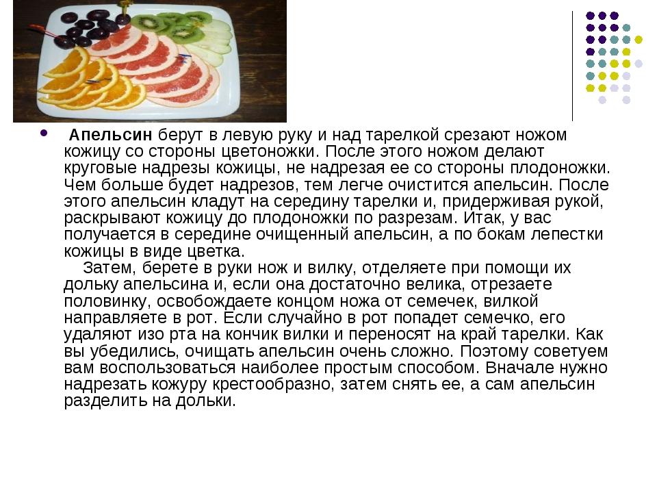 Апельсин берут в левую руку и над тарелкой срезают ножом кожицу со стороны ц...