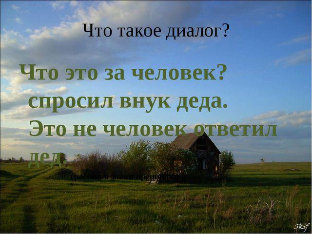 Что такое диалог? Что это за человек? спросил внук деда. Это не человек ответ...