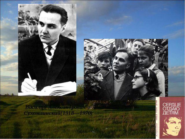 Василий Александрович Сухомлинский(1918—1970)