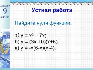 Найдите нули функции: а) у = х² – 7х; б) у = (3х-10)(х+6); в) у = -х(6-х)(х-