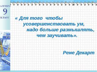 « Для того чтобы усовершенствовать ум, надо больше размышлять, чем заучиват