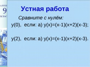 Устная работа Сравните с нулём: y(0), если: а) у(х)=(х-1)(х+2)(х-3); у(2), ес