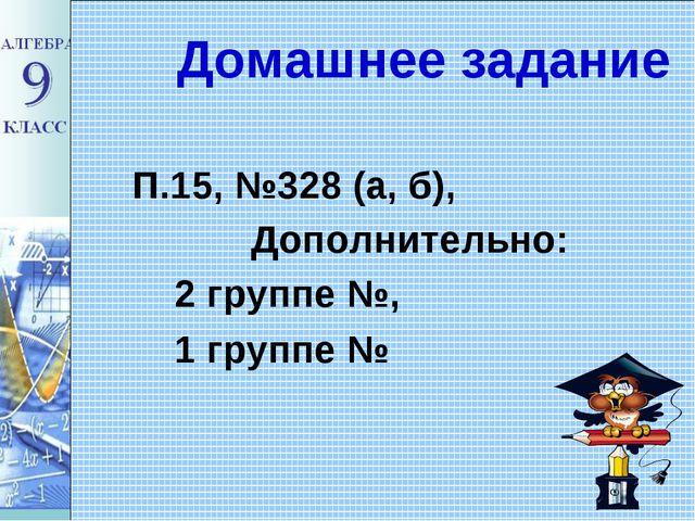 Домашнее задание П.15, №328 (а, б), Дополнительно: 2 группе №, 1 группе №