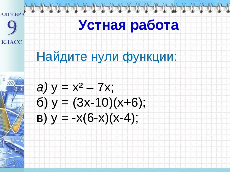 Найдите нули функции: а) у = х² – 7х; б) у = (3х-10)(х+6); в) у = -х(6-х)(х-...